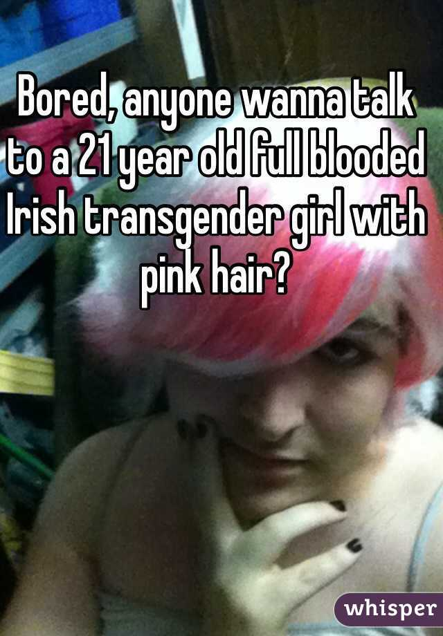 Bored, anyone wanna talk to a 21 year old full blooded Irish transgender girl with pink hair?