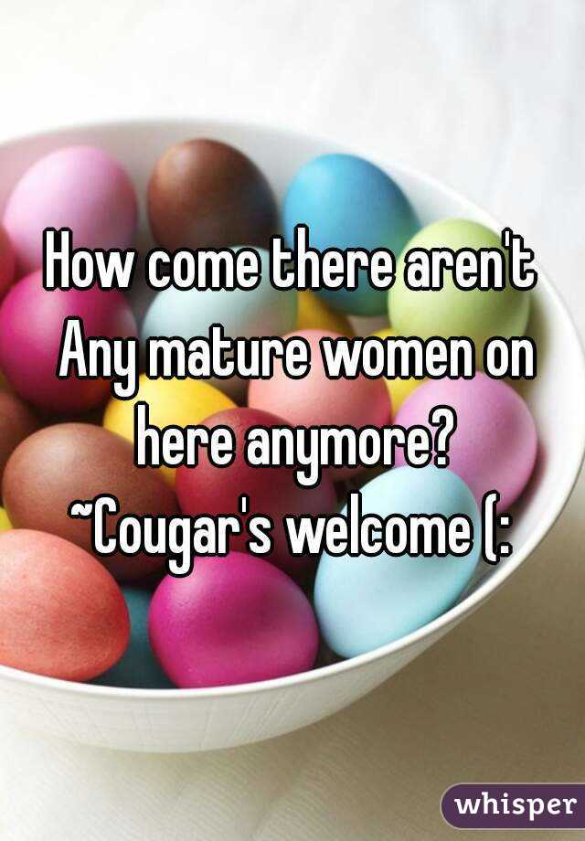 How come there aren't Any mature women on here anymore? ~Cougar's welcome (: