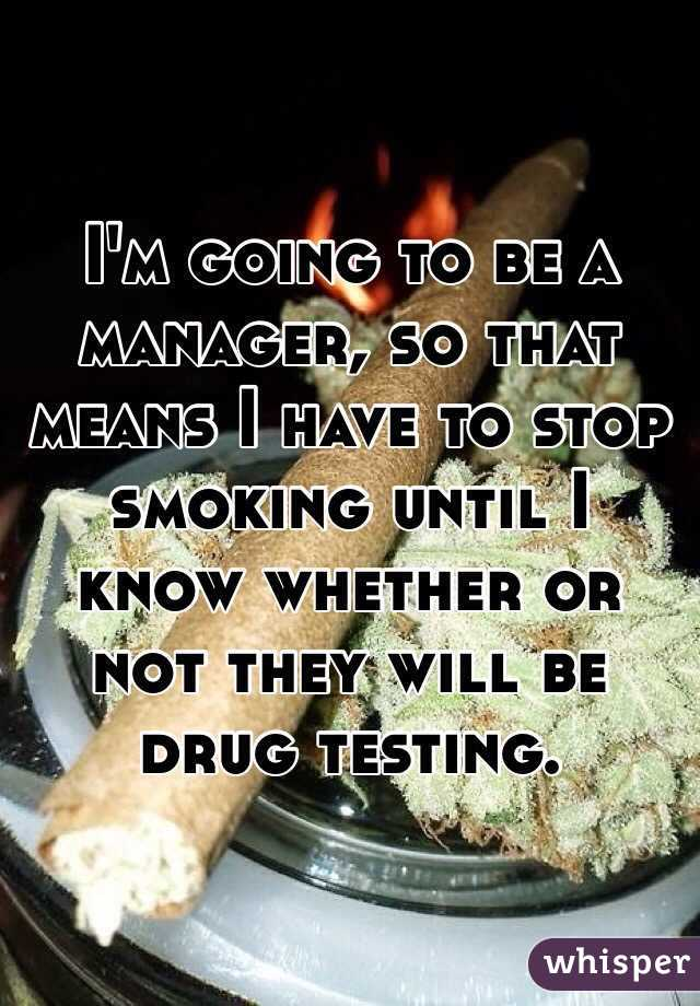 I'm going to be a manager, so that means I have to stop smoking until I know whether or not they will be drug testing.