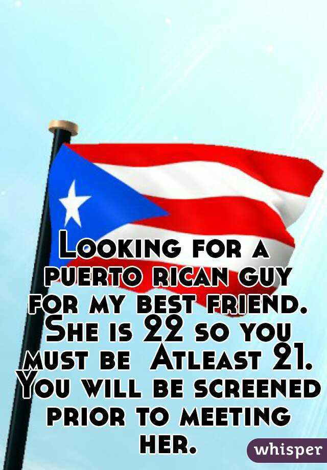 Looking for a puerto rican guy for my best friend. She is 22 so you must be  Atleast 21. You will be screened prior to meeting her.