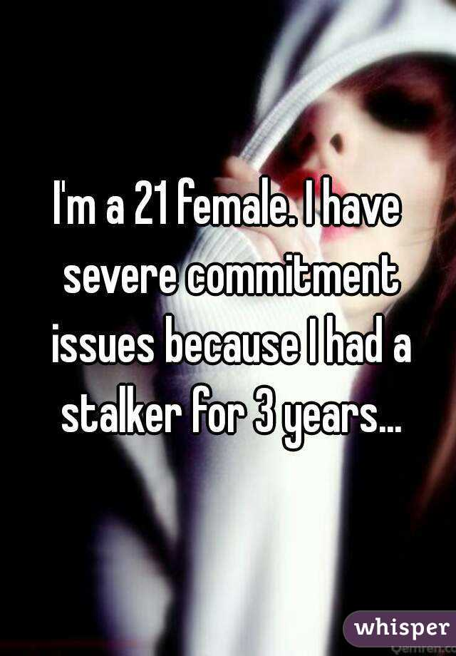 I'm a 21 female. I have severe commitment issues because I had a stalker for 3 years...