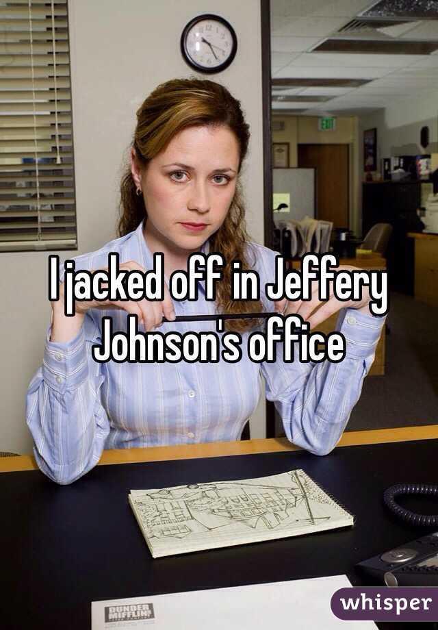 I jacked off in Jeffery Johnson's office
