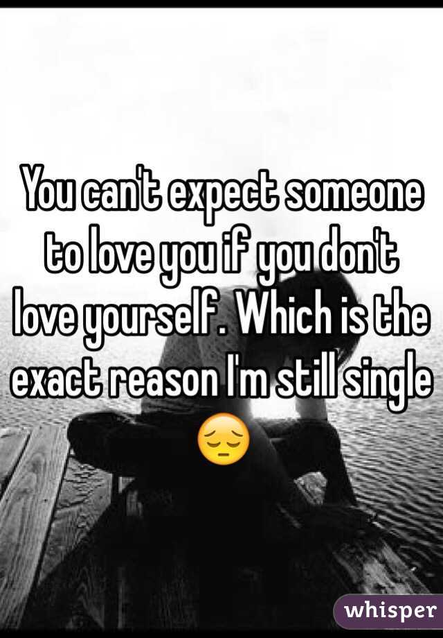You can't expect someone to love you if you don't love yourself. Which is the exact reason I'm still single 😔
