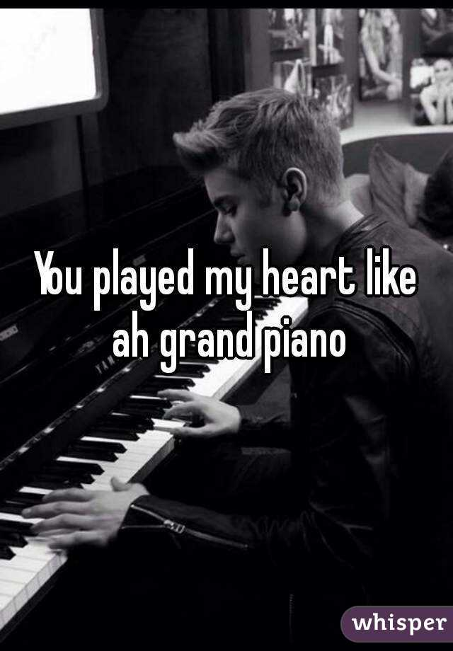 You played my heart like ah grand piano