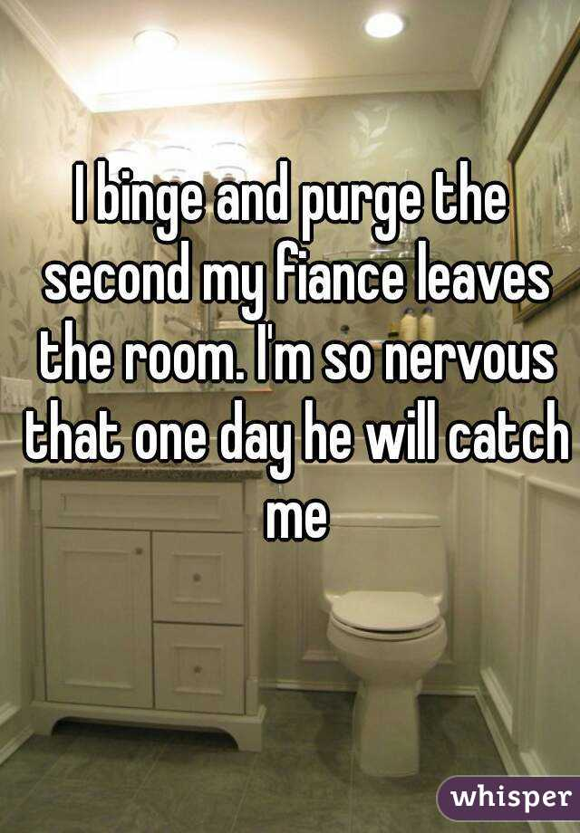 I binge and purge the second my fiance leaves the room. I'm so nervous that one day he will catch me