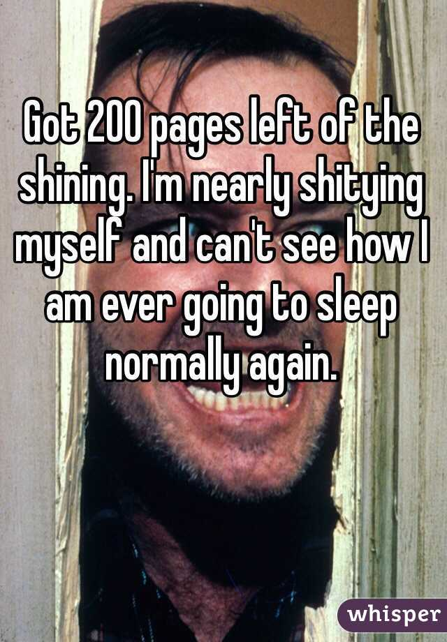 Got 200 pages left of the shining. I'm nearly shitying myself and can't see how I am ever going to sleep normally again.