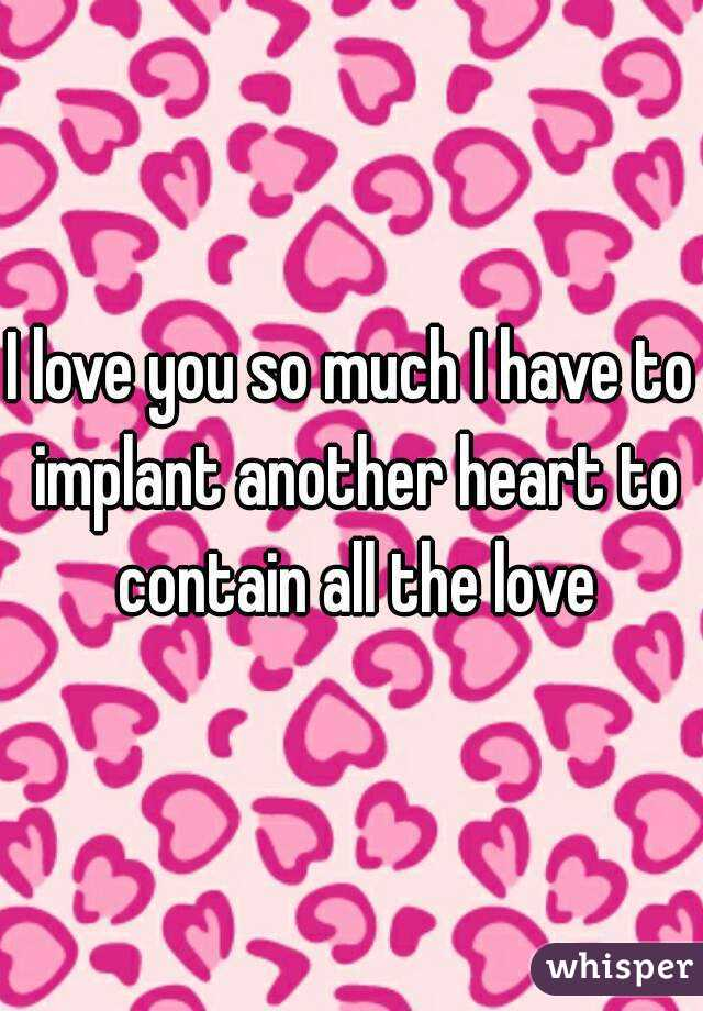 I love you so much I have to implant another heart to contain all the love