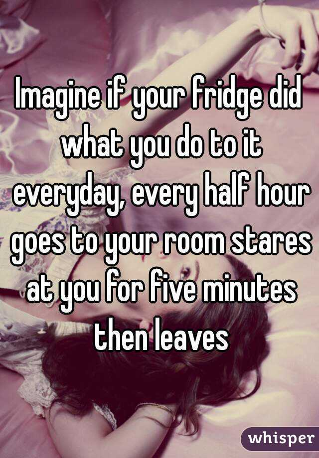 Imagine if your fridge did what you do to it everyday, every half hour goes to your room stares at you for five minutes then leaves
