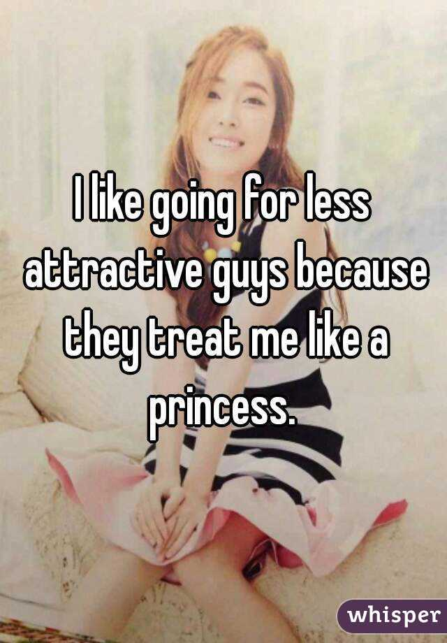 I like going for less attractive guys because they treat me like a princess.