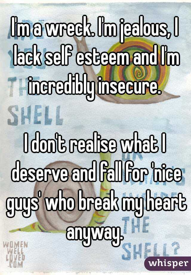 I'm a wreck. I'm jealous, I lack self esteem and I'm incredibly insecure.   I don't realise what I deserve and fall for 'nice guys' who break my heart anyway.