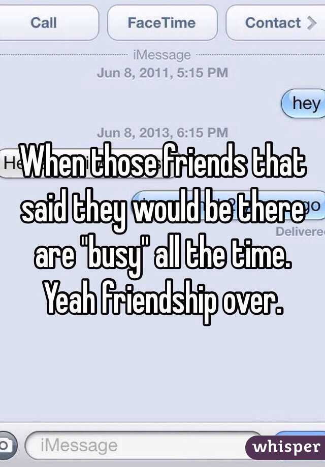 """When those friends that said they would be there are """"busy"""" all the time. Yeah friendship over."""