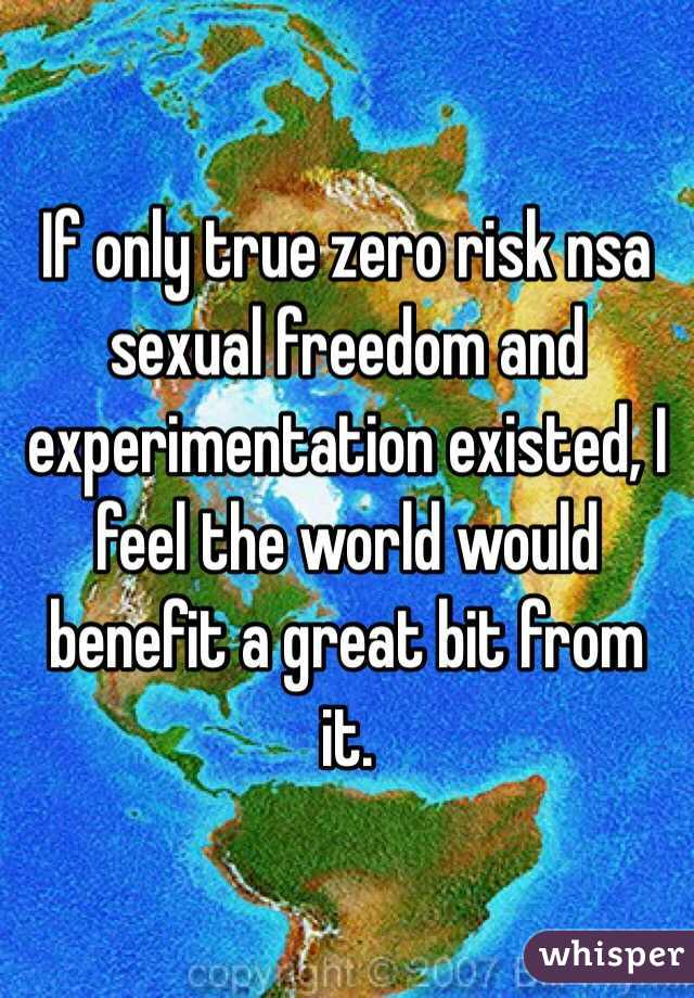If only true zero risk nsa sexual freedom and experimentation existed, I feel the world would benefit a great bit from it.