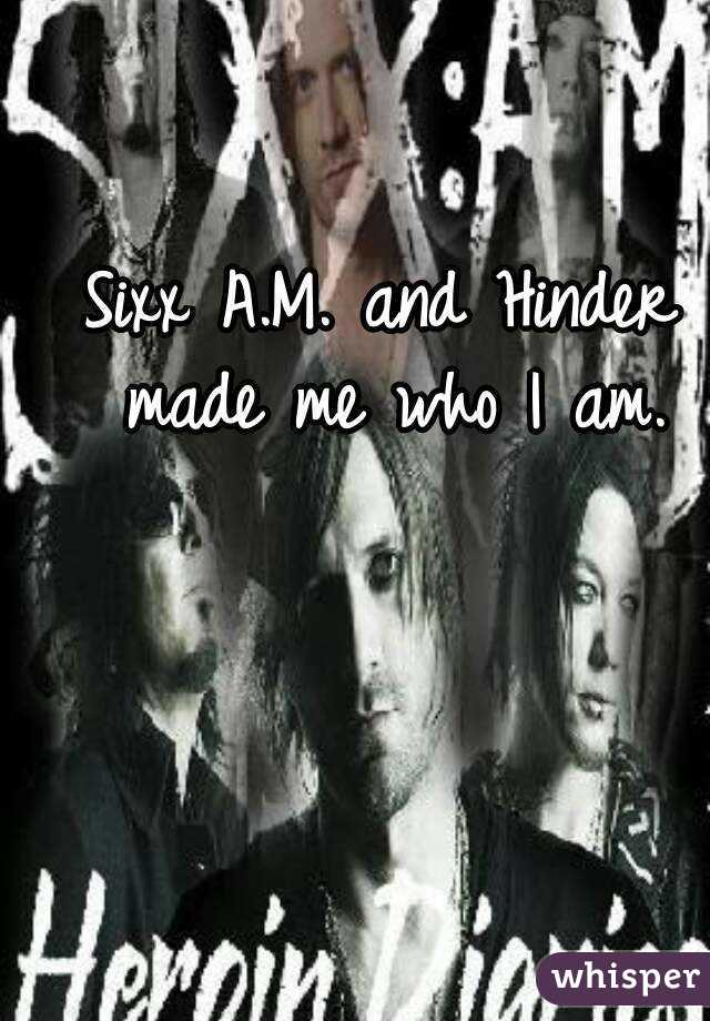 Sixx A.M. and Hinder made me who I am.