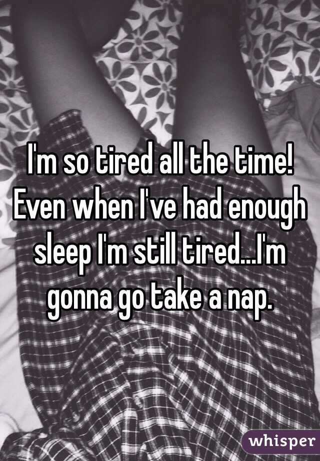 I'm so tired all the time! Even when I've had enough sleep I'm still tired...I'm gonna go take a nap.