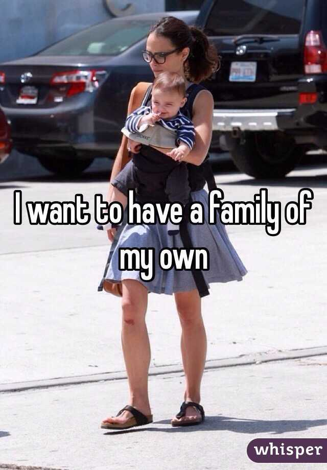 I want to have a family of my own