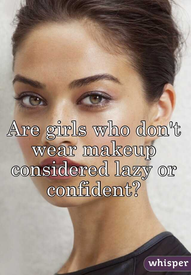 Are girls who don't wear makeup considered lazy or confident?