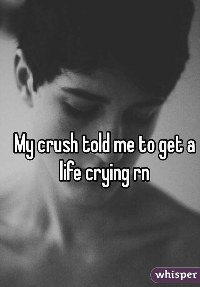 My crush told me to get a life crying rn