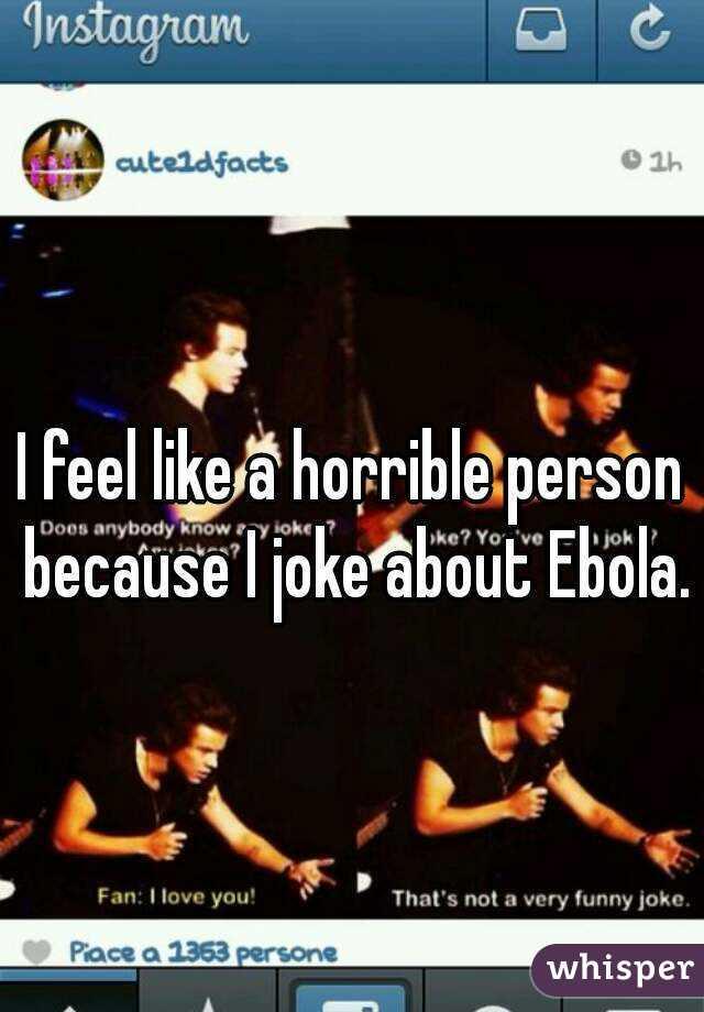 I feel like a horrible person because I joke about Ebola.