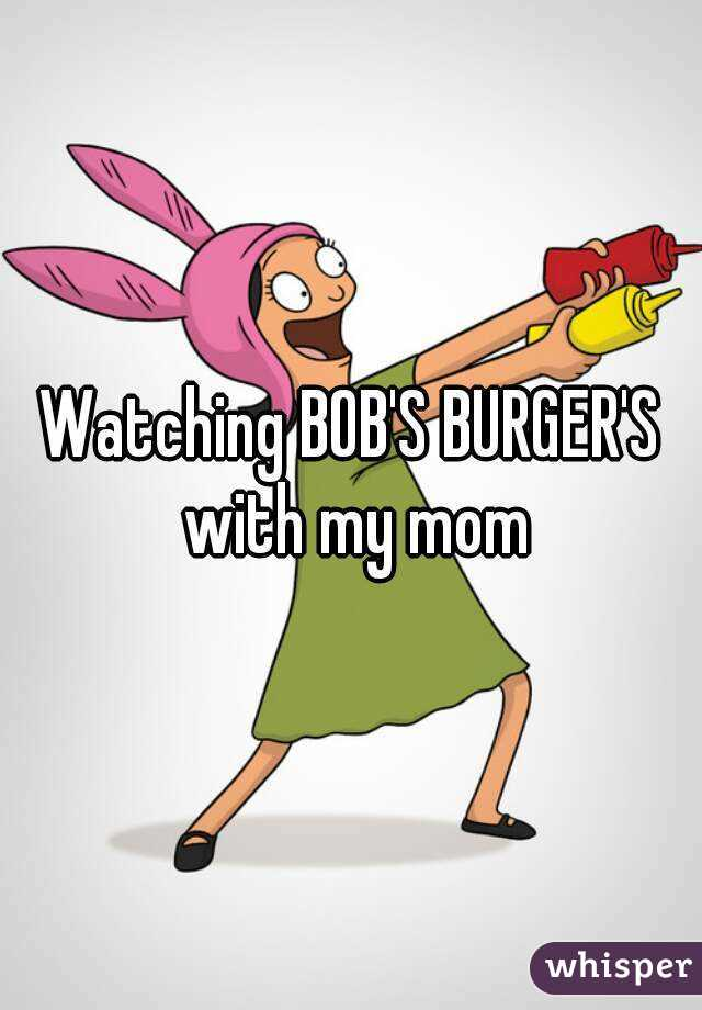 Watching BOB'S BURGER'S with my mom