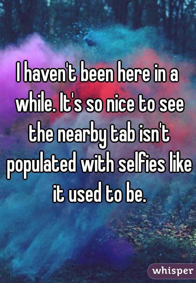 I haven't been here in a while. It's so nice to see the nearby tab isn't populated with selfies like it used to be.