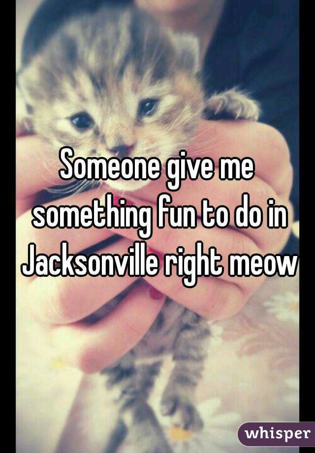 Someone give me something fun to do in Jacksonville right meow