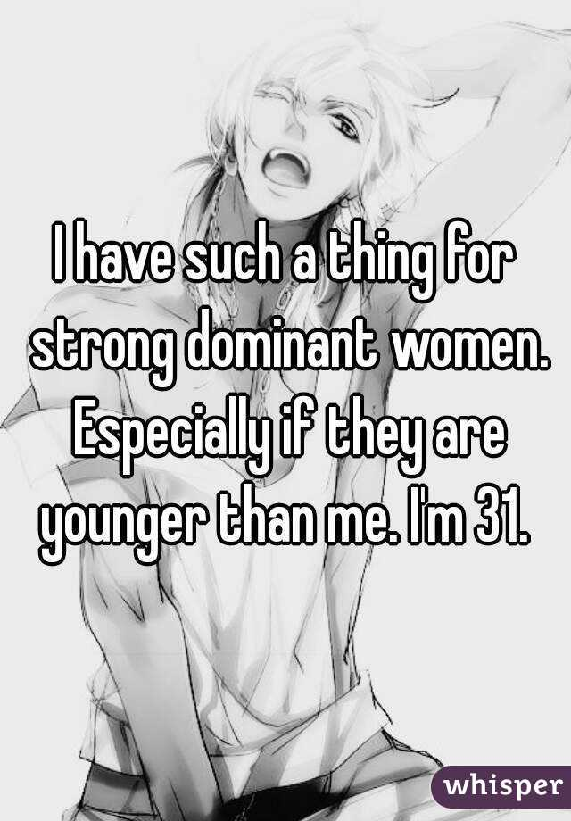 I have such a thing for strong dominant women. Especially if they are younger than me. I'm 31.