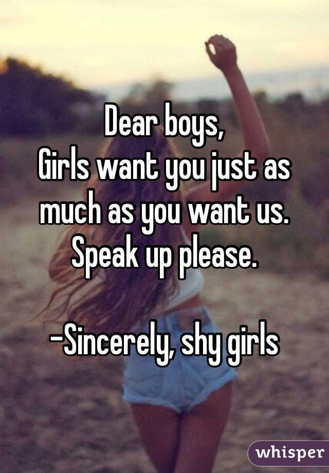 Dear boys,  Girls want you just as much as you want us. Speak up please.   -Sincerely, shy girls