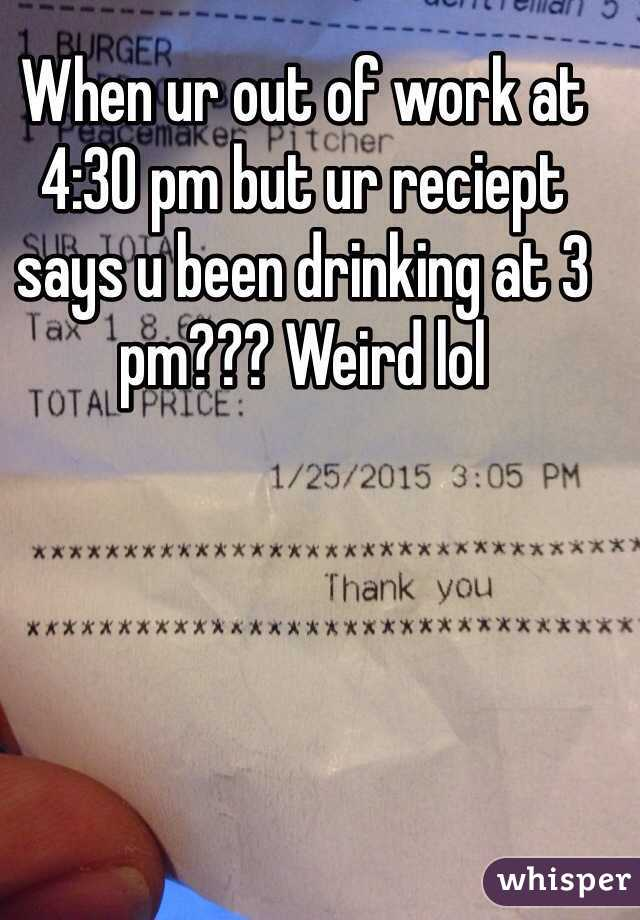 When ur out of work at 4:30 pm but ur reciept says u been drinking at 3 pm??? Weird lol