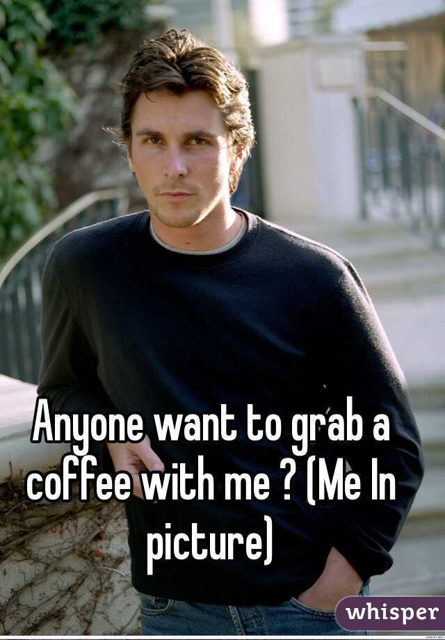 Anyone want to grab a coffee with me ? (Me In picture)