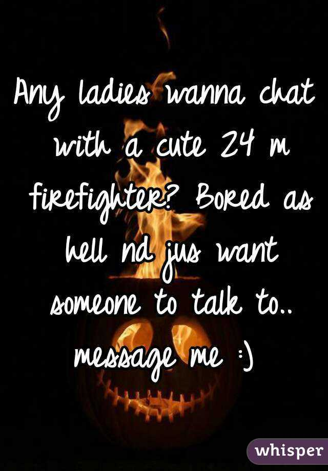 Any ladies wanna chat with a cute 24 m firefighter? Bored as hell nd jus want someone to talk to.. message me :)