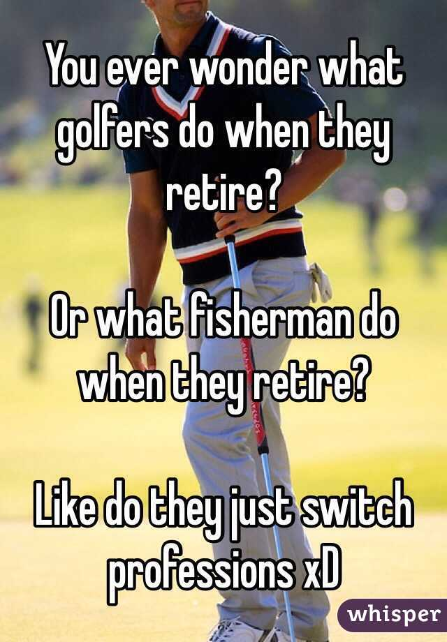 You ever wonder what golfers do when they retire?  Or what fisherman do when they retire?  Like do they just switch professions xD