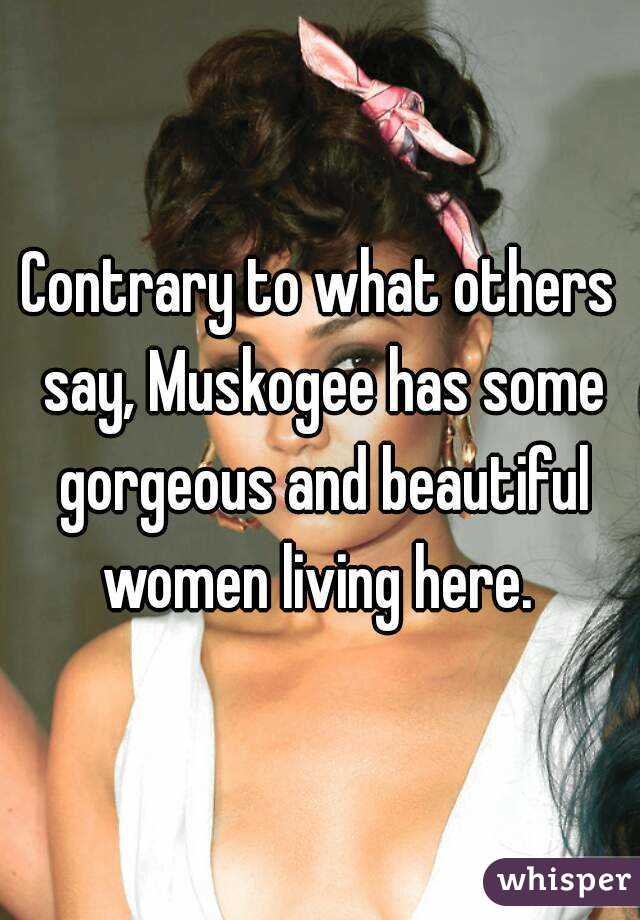 Contrary to what others say, Muskogee has some gorgeous and beautiful women living here.