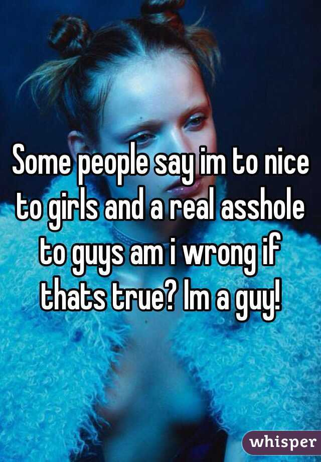 Some people say im to nice to girls and a real asshole to guys am i wrong if thats true? Im a guy!