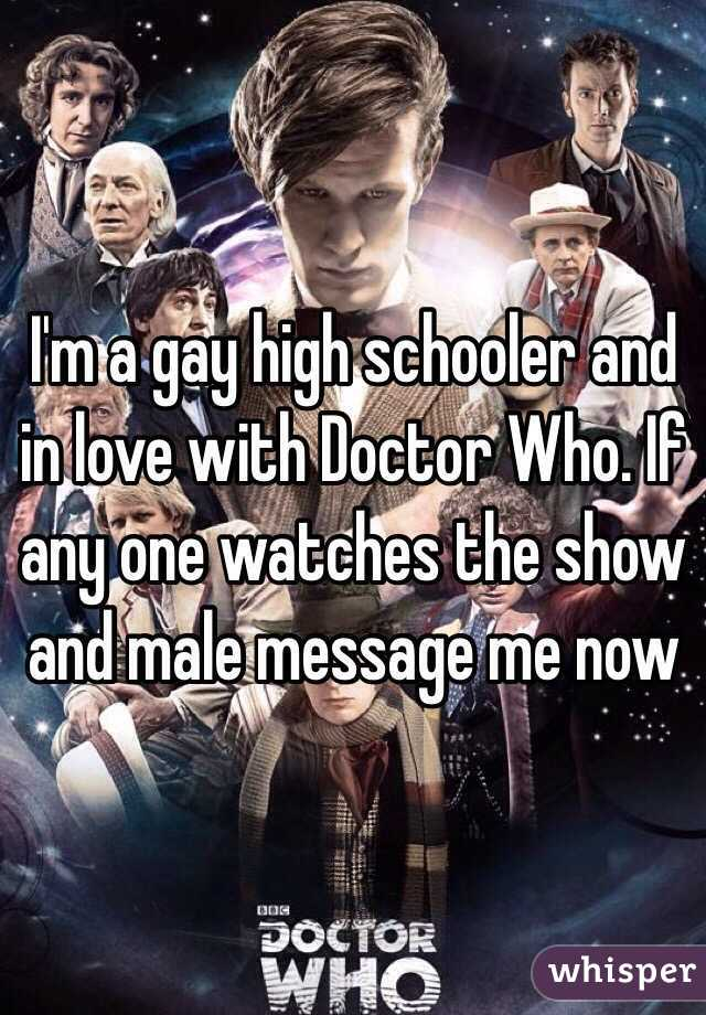 I'm a gay high schooler and in love with Doctor Who. If any one watches the show and male message me now
