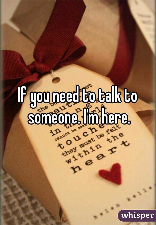 If you need to talk to someone. I'm here.