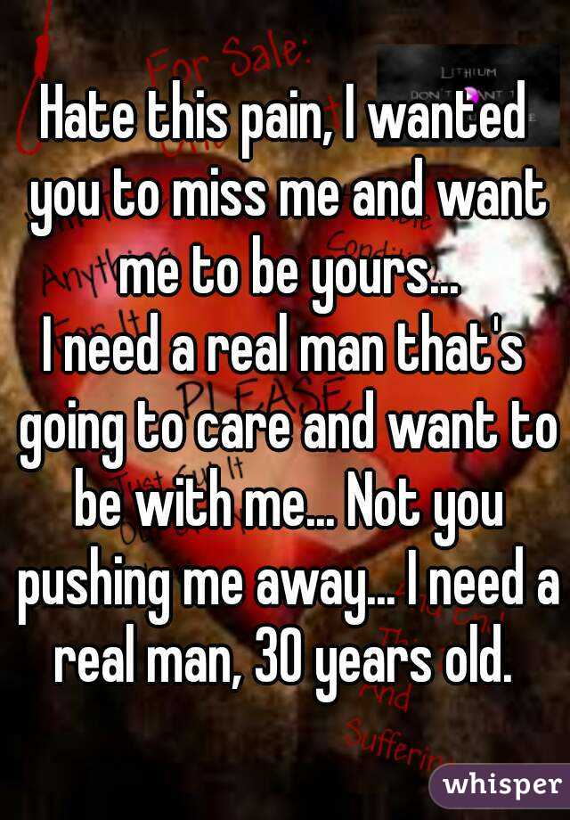 Hate this pain, I wanted you to miss me and want me to be yours... I need a real man that's going to care and want to be with me... Not you pushing me away... I need a real man, 30 years old.