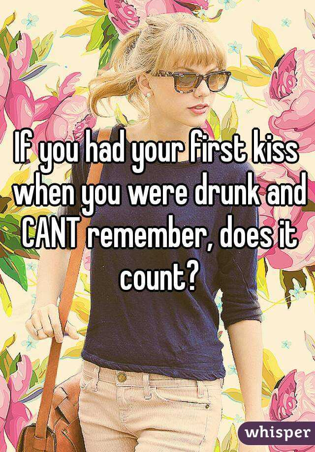 If you had your first kiss when you were drunk and CANT remember, does it count?