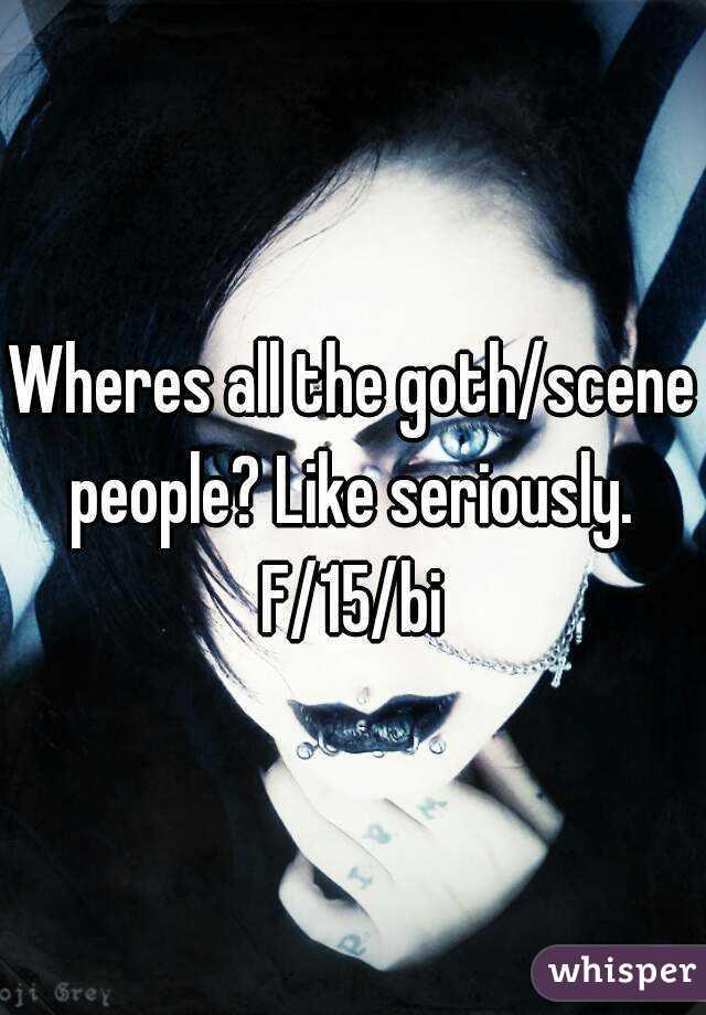 Wheres all the goth/scene people? Like seriously.  F/15/bi