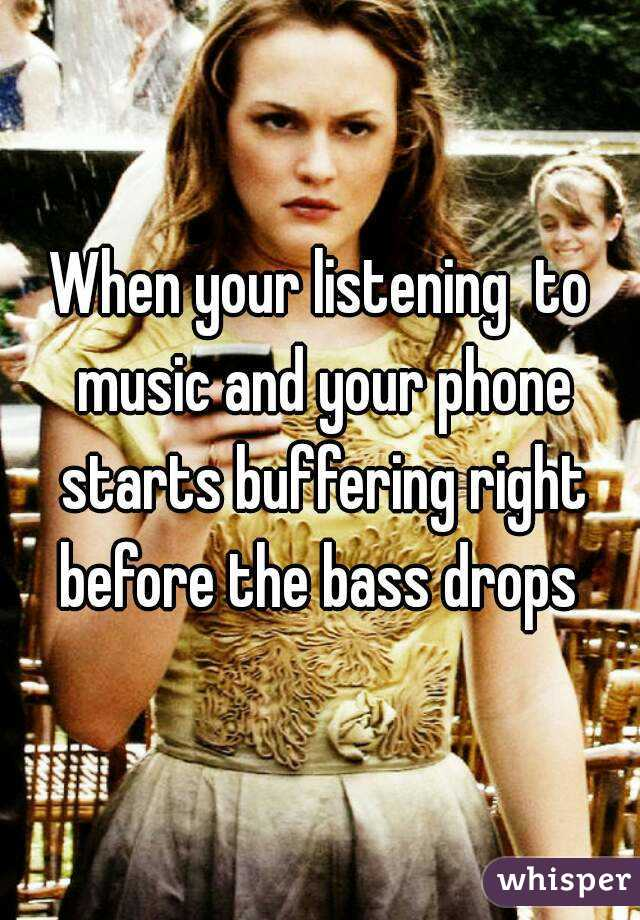 When your listening  to music and your phone starts buffering right before the bass drops