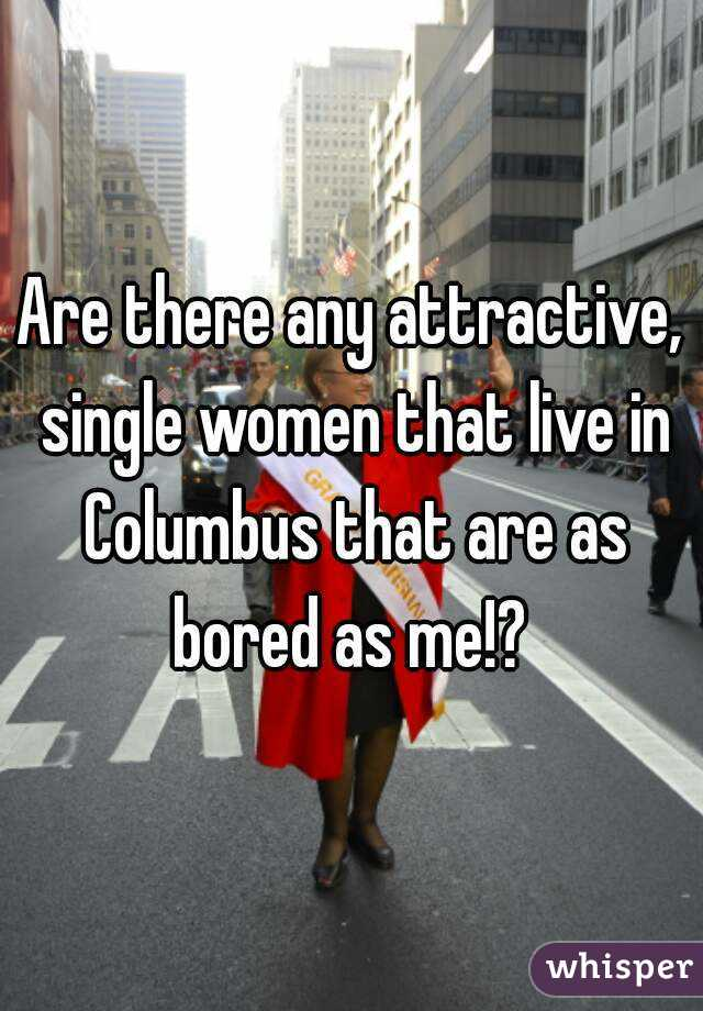 Are there any attractive, single women that live in Columbus that are as bored as me!?