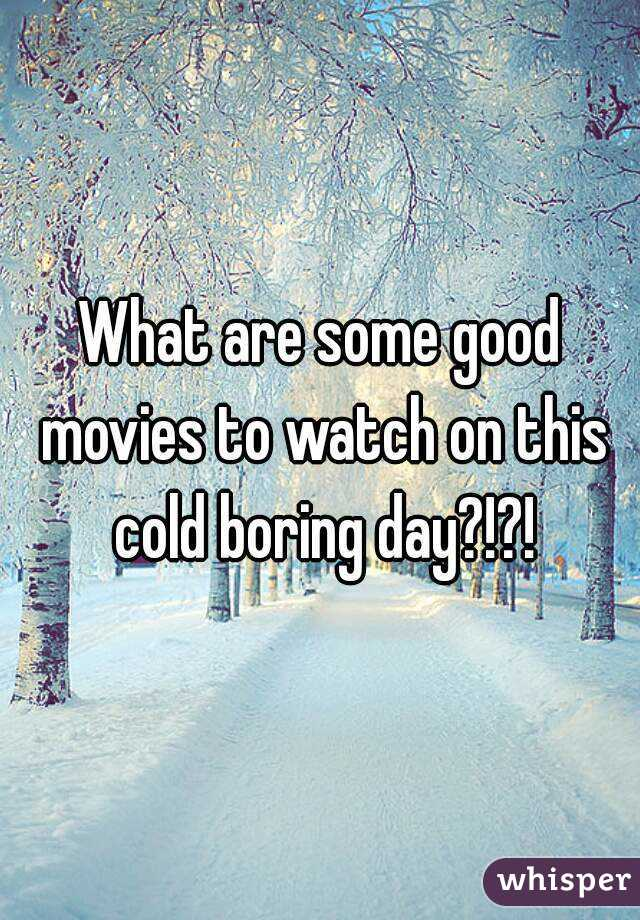 What are some good movies to watch on this cold boring day?!?!
