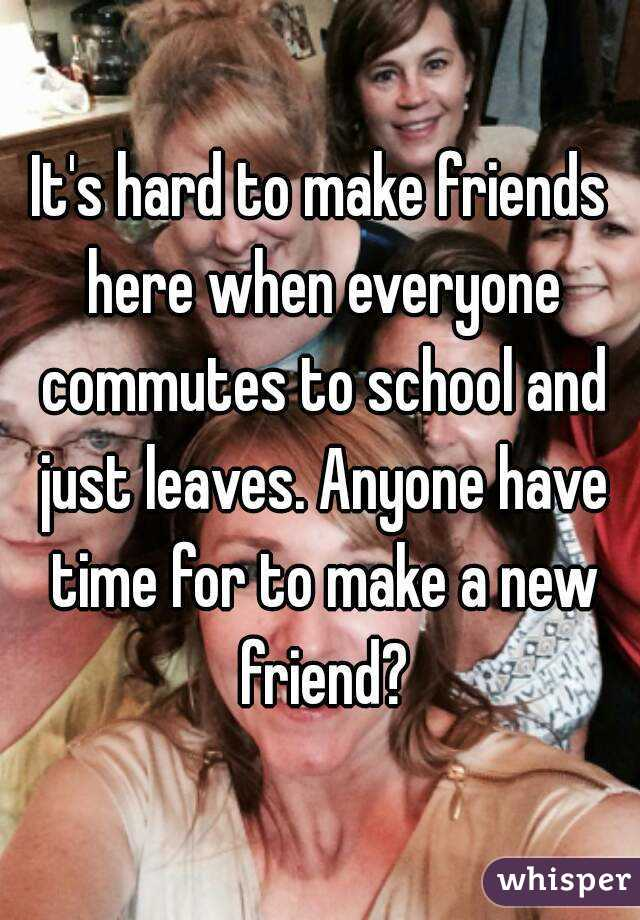It's hard to make friends here when everyone commutes to school and just leaves. Anyone have time for to make a new friend?