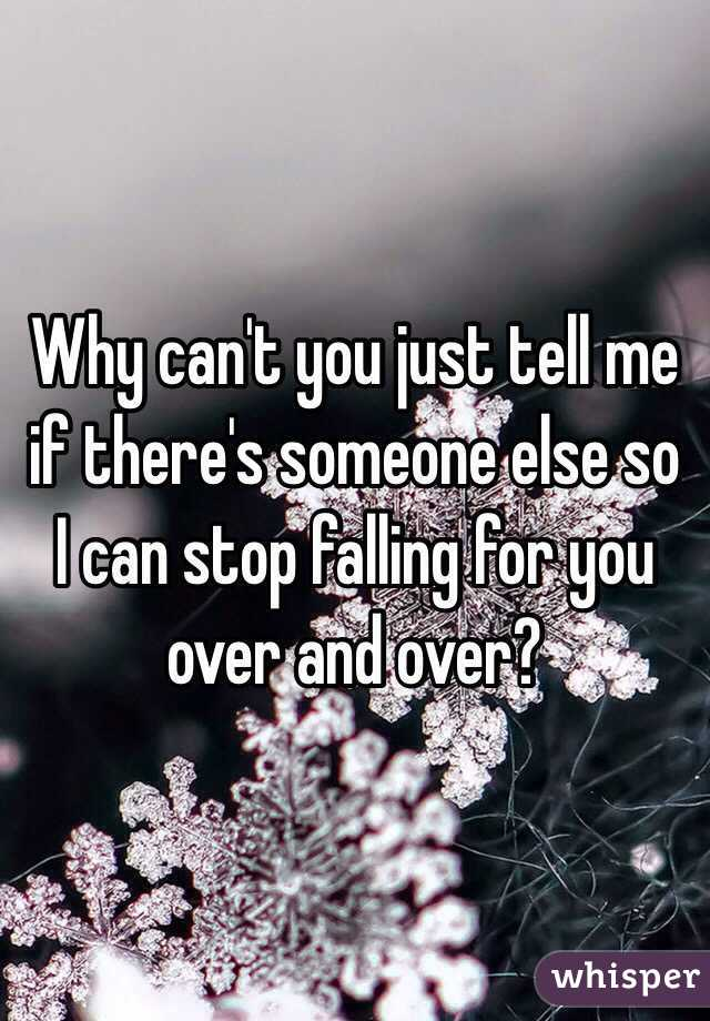 Why can't you just tell me if there's someone else so I can stop falling for you over and over?