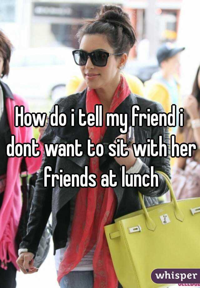 How do i tell my friend i dont want to sit with her friends at lunch