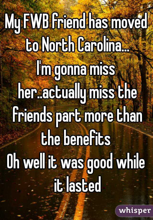 My FWB friend has moved to North Carolina... I'm gonna miss her..actually miss the friends part more than the benefits  Oh well it was good while it lasted