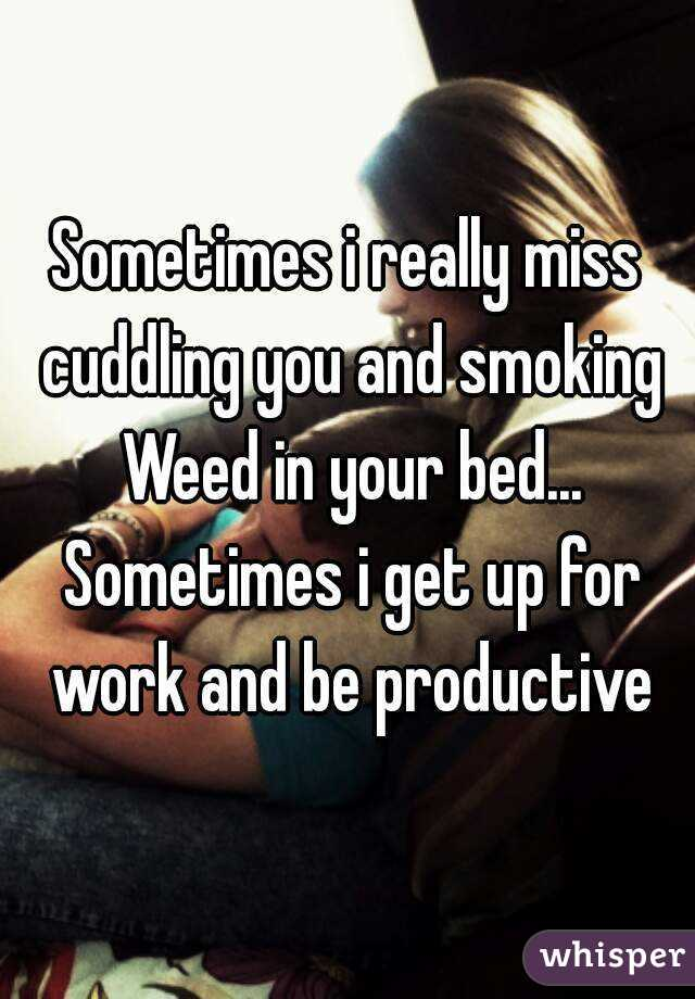 Sometimes i really miss cuddling you and smoking Weed in your bed... Sometimes i get up for work and be productive