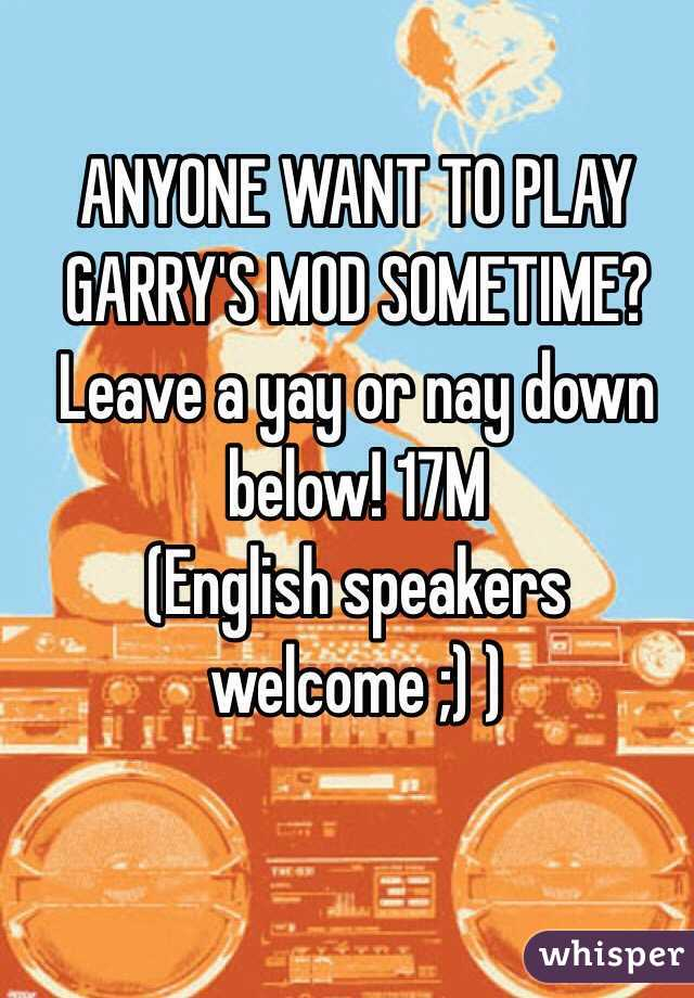 ANYONE WANT TO PLAY GARRY'S MOD SOMETIME? Leave a yay or nay down below! 17M (English speakers welcome ;) )