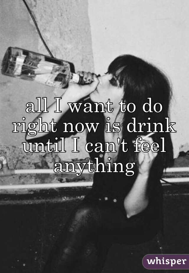 all I want to do right now is drink until I can't feel anything