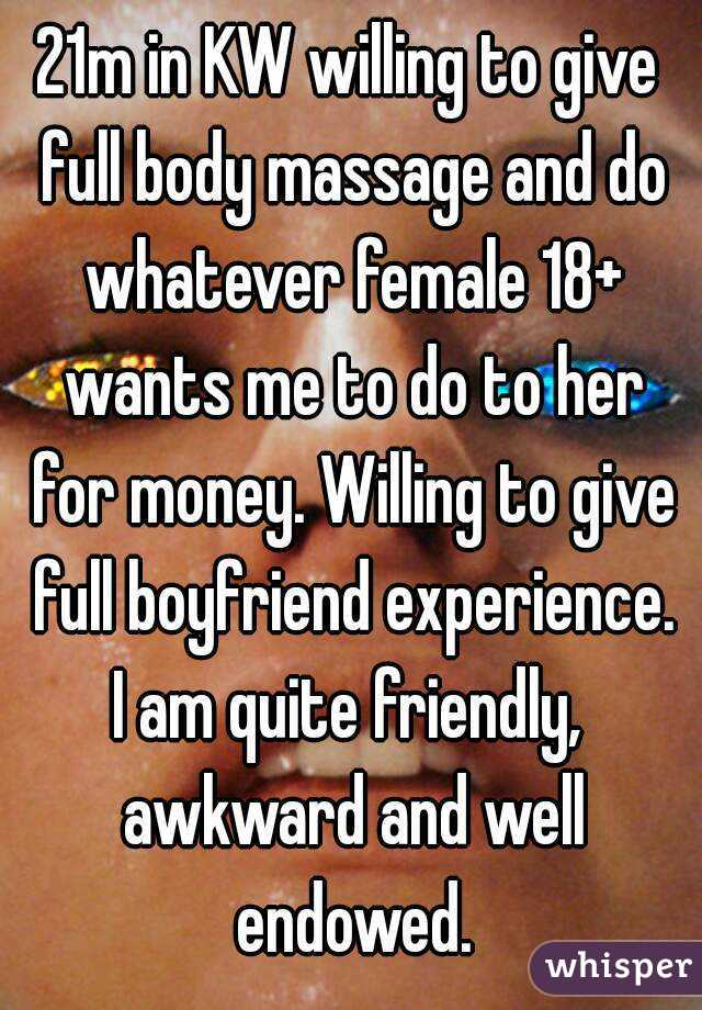 21m in KW willing to give full body massage and do whatever female 18+ wants me to do to her for money. Willing to give full boyfriend experience. I am quite friendly,  awkward and well endowed.