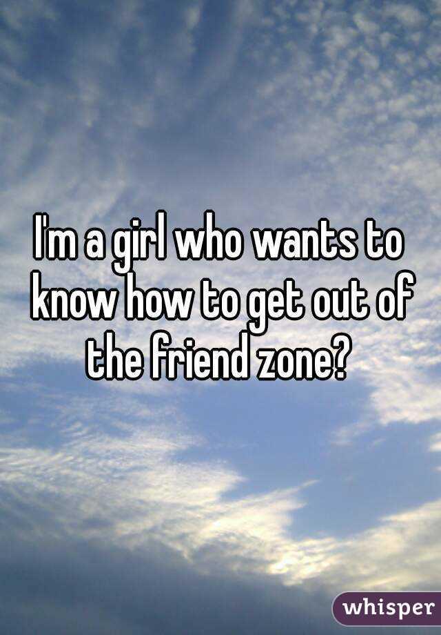 I'm a girl who wants to know how to get out of the friend zone?